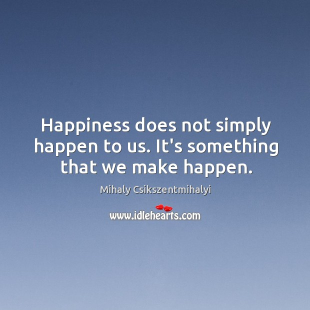 Image, Happiness does not simply happen to us. It's something that we make happen.