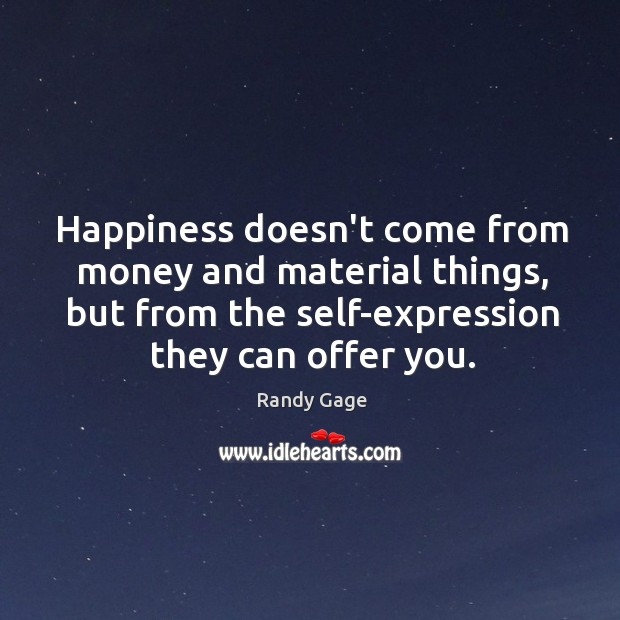 Happiness doesn't come from money and material things, but from the self-expression Image