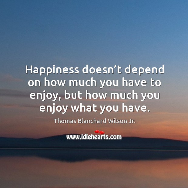 Happiness doesn't depend on how much you have to enjoy, but how much you enjoy what you have. Thomas Blanchard Wilson Jr. Picture Quote
