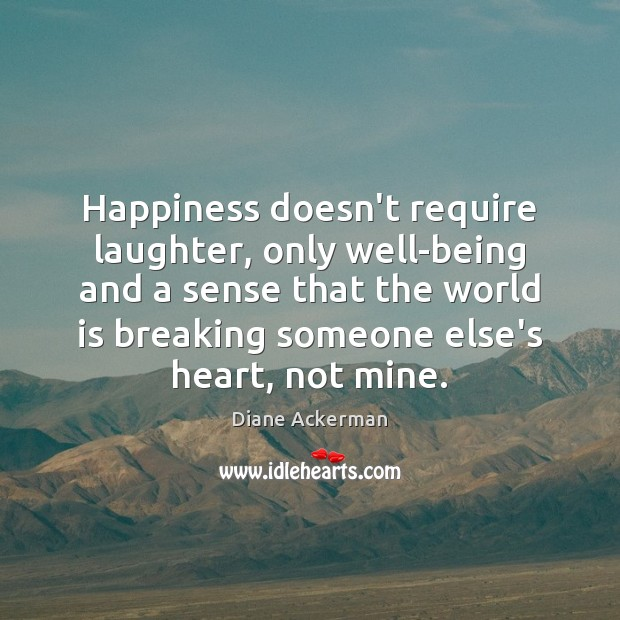 Happiness doesn't require laughter, only well-being and a sense that the world Diane Ackerman Picture Quote