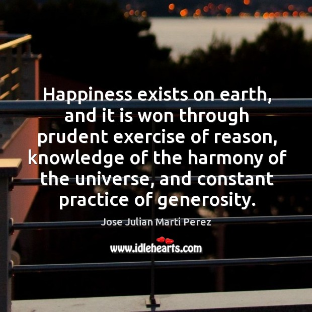 Happiness exists on earth, and it is won through prudent exercise of reason Jose Julian Marti Perez Picture Quote