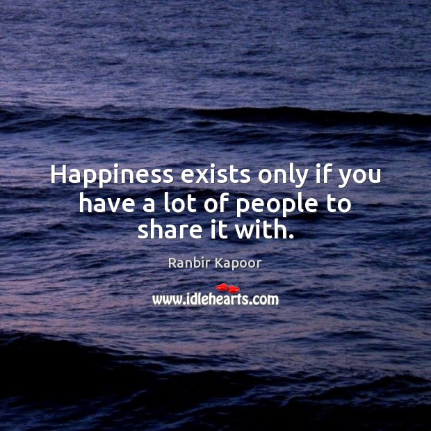Happiness exists only if you have a lot of people to share it with. Image