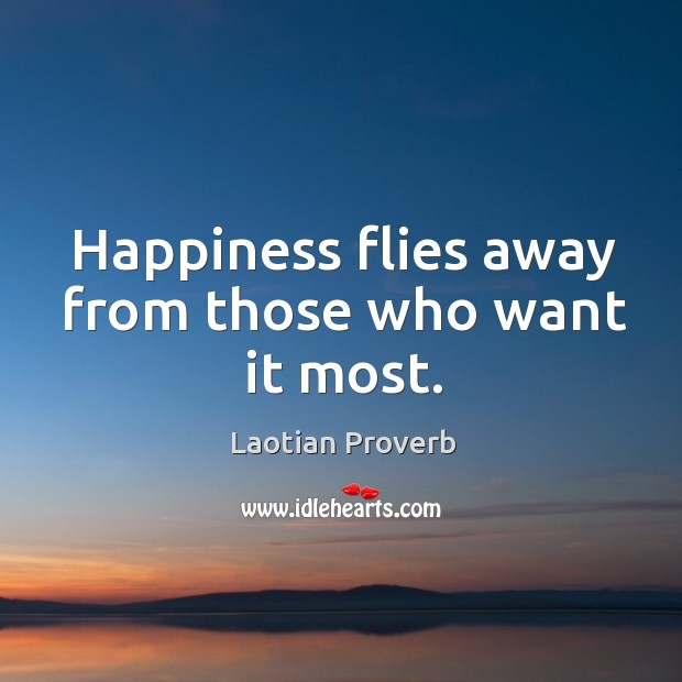 Happiness flies away from those who want it most. Laotian Proverbs Image