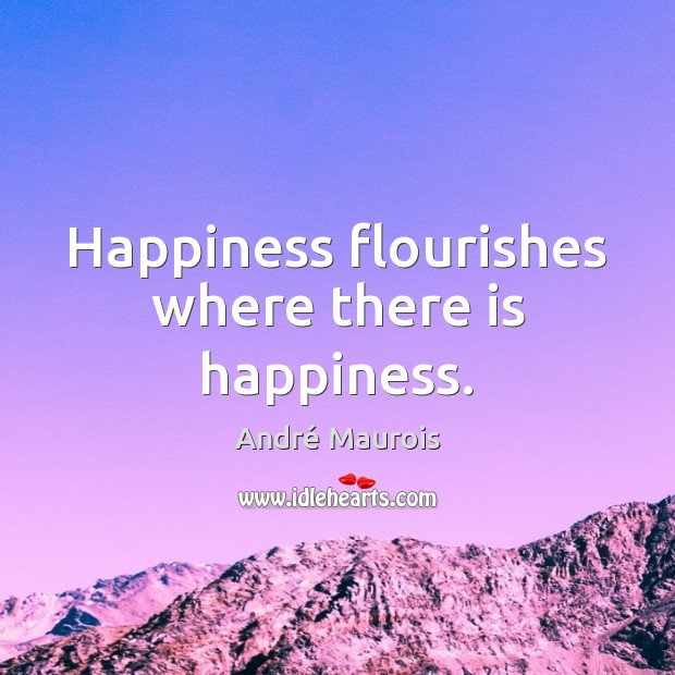 Happiness flourishes where there is happiness. André Maurois Picture Quote