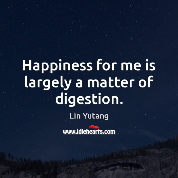 Image, Happiness for me is largely a matter of digestion.