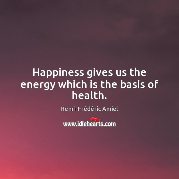 Happiness gives us the energy which is the basis of health. Henri-Frédéric Amiel Picture Quote