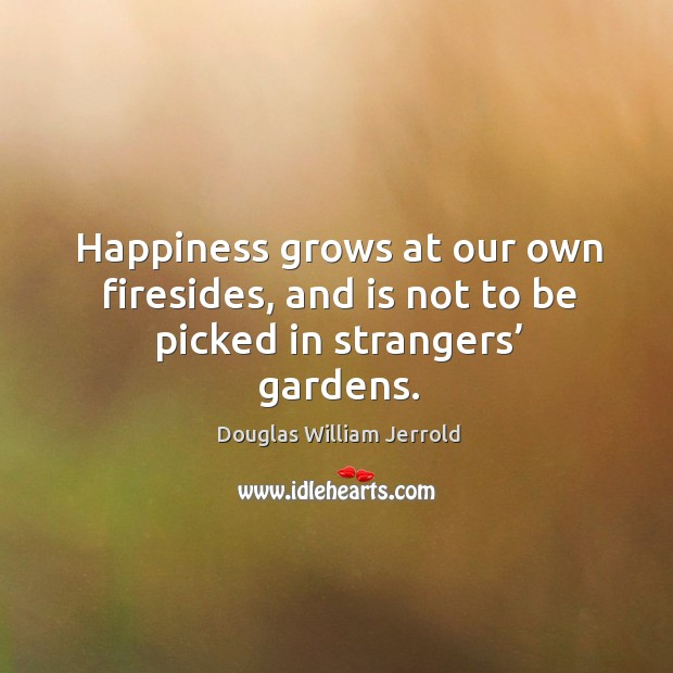 Image, Happiness grows at our own firesides, and is not to be picked in strangers' gardens.