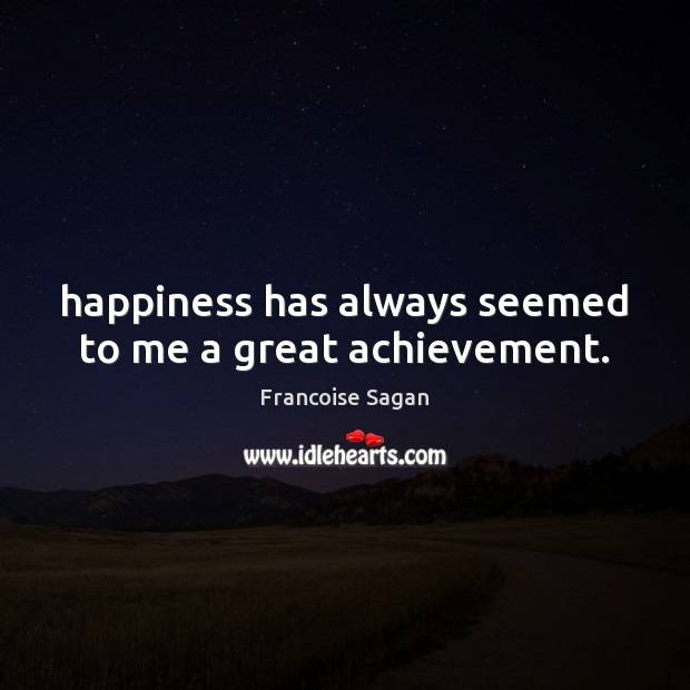 Happiness has always seemed to me a great achievement. Francoise Sagan Picture Quote