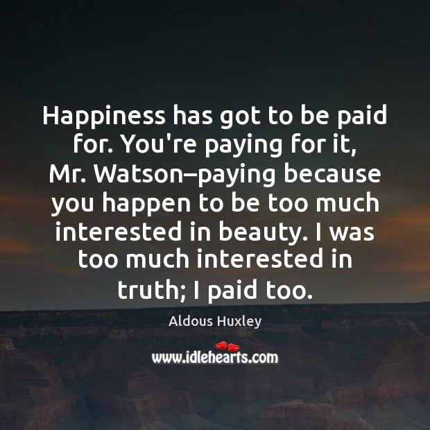 Happiness has got to be paid for. You're paying for it, Mr. Aldous Huxley Picture Quote