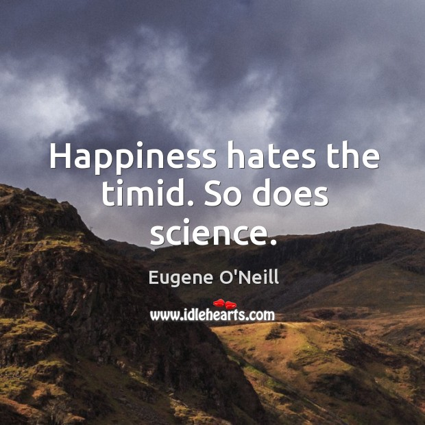 Happiness hates the timid. So does science. Image