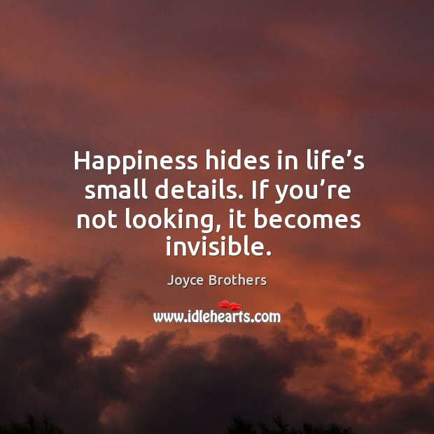 Happiness hides in life's small details. If you're not looking, it becomes invisible. Joyce Brothers Picture Quote