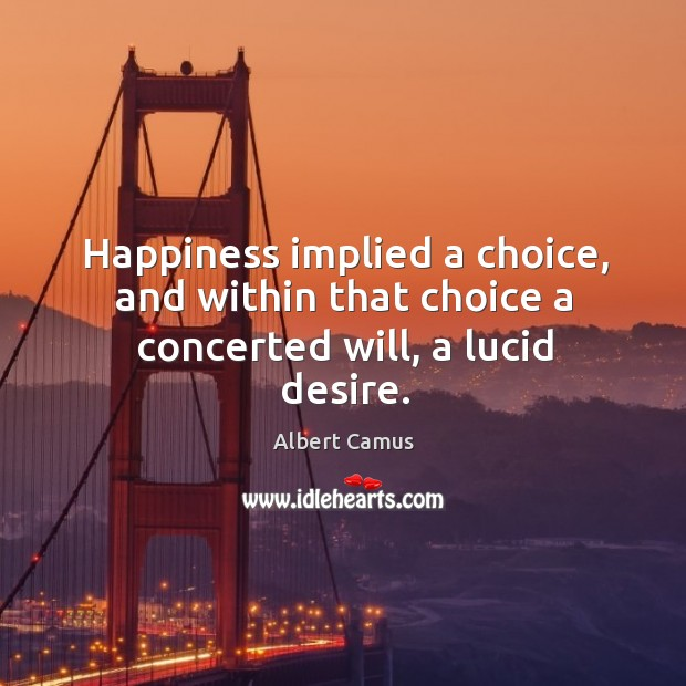 Happiness implied a choice, and within that choice a concerted will, a lucid desire. Image