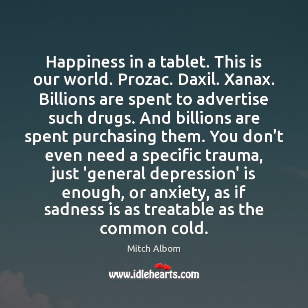 Happiness in a tablet. This is our world. Prozac. Daxil. Xanax. Billions Mitch Albom Picture Quote