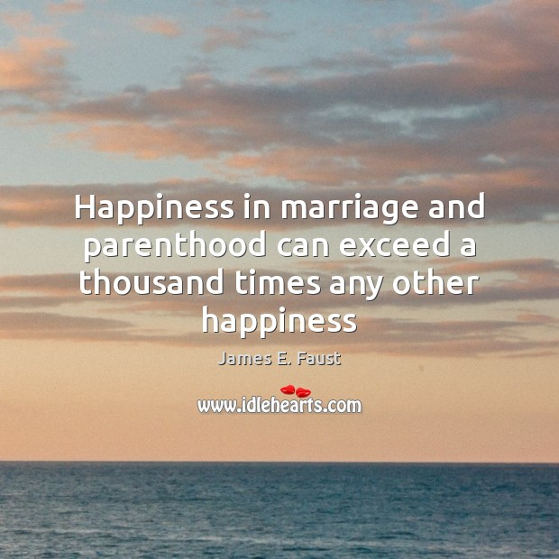 Happiness in marriage and parenthood can exceed a thousand times any other happiness James E. Faust Picture Quote