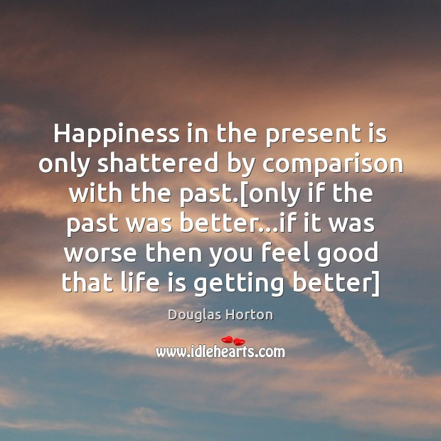 Happiness in the present is only shattered by comparison with the past.[ Image