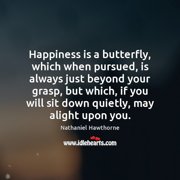 Happiness is a butterfly, which when pursued, is always just beyond your Nathaniel Hawthorne Picture Quote