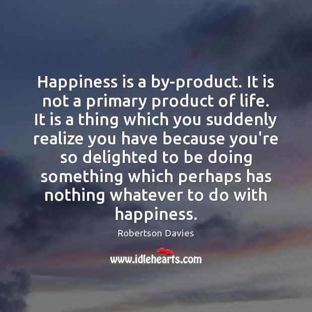 Happiness is a by-product. It is not a primary product of life. Image