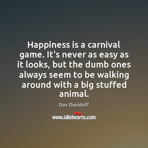 Happiness is a carnival game. It's never as easy as it looks, Dov Davidoff Picture Quote
