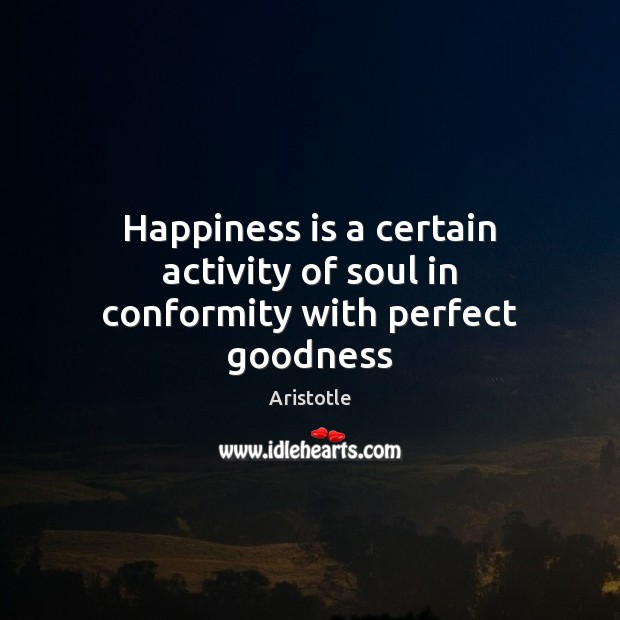 Image, Happiness is a certain activity of soul in conformity with perfect goodness