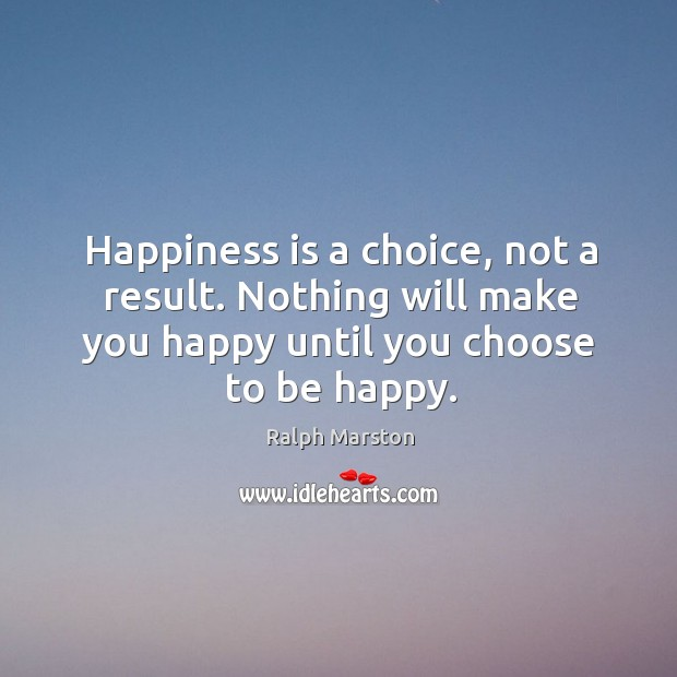 Image, Happiness is a choice, not a result. Nothing will make you happy