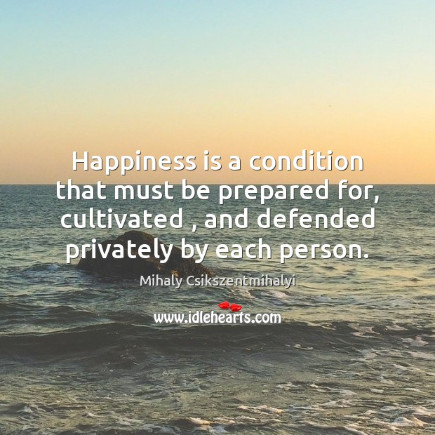 Happiness is a condition that must be prepared for, cultivated , and defended Mihaly Csikszentmihalyi Picture Quote