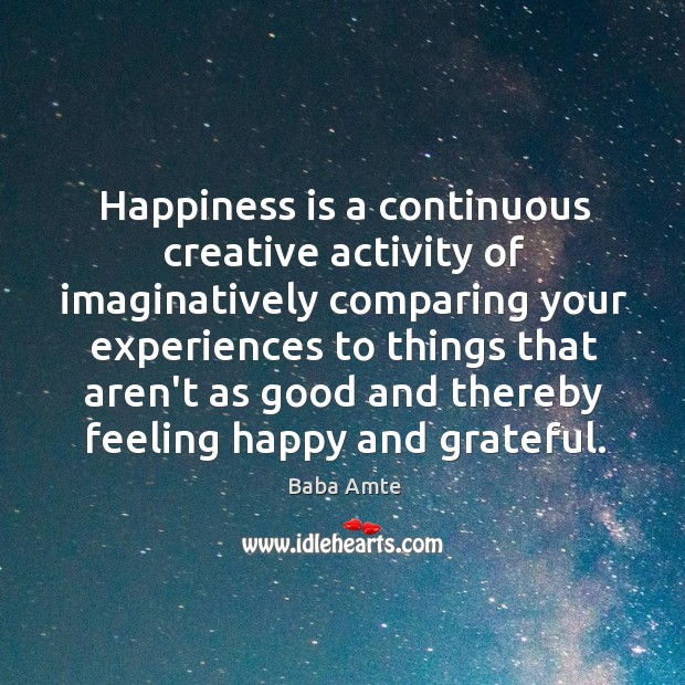 Happiness is a continuous creative activity of imaginatively comparing your experiences to Image