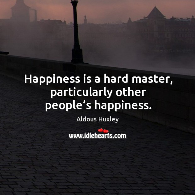 Image, Happiness is a hard master, particularly other people's happiness.