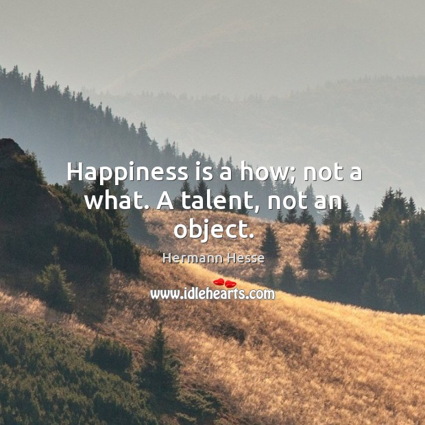 Image, Happiness is a how; not a what. A talent, not an object.
