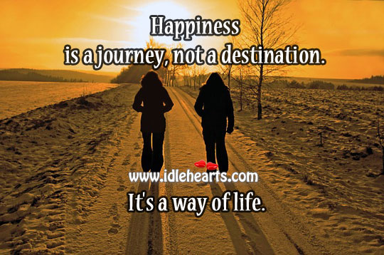 Happiness Is A Journey, Not A Destination. It'S A Way Of Life