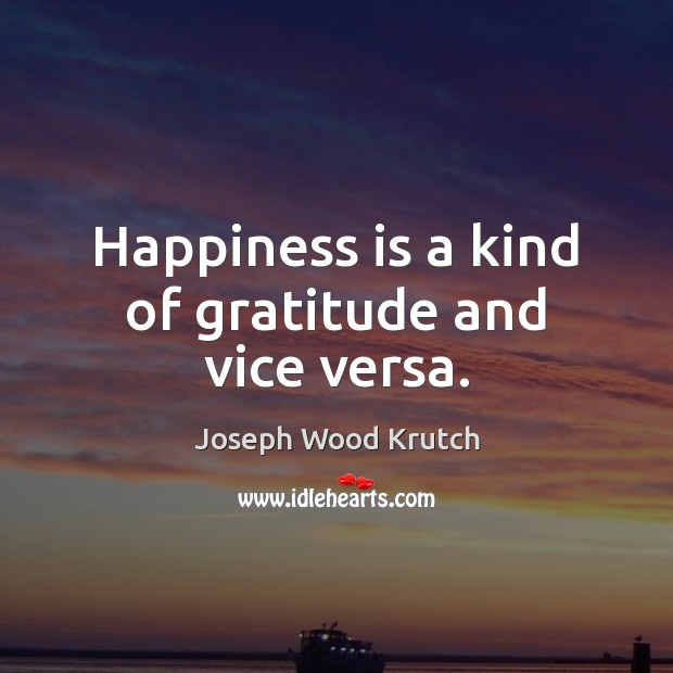 Happiness is a kind of gratitude and vice versa. Joseph Wood Krutch Picture Quote