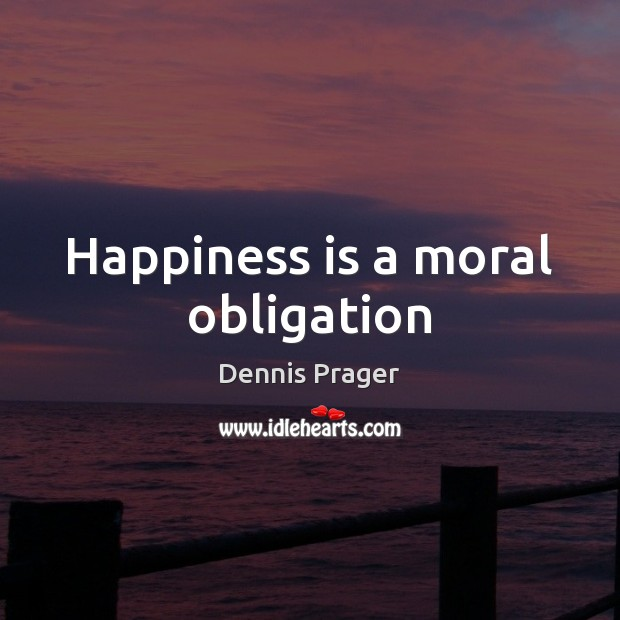 Happiness is a moral obligation Dennis Prager Picture Quote
