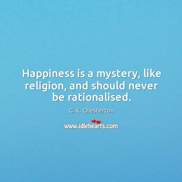Happiness is a mystery, like religion, and should never be rationalised. G. K. Chesterton Picture Quote