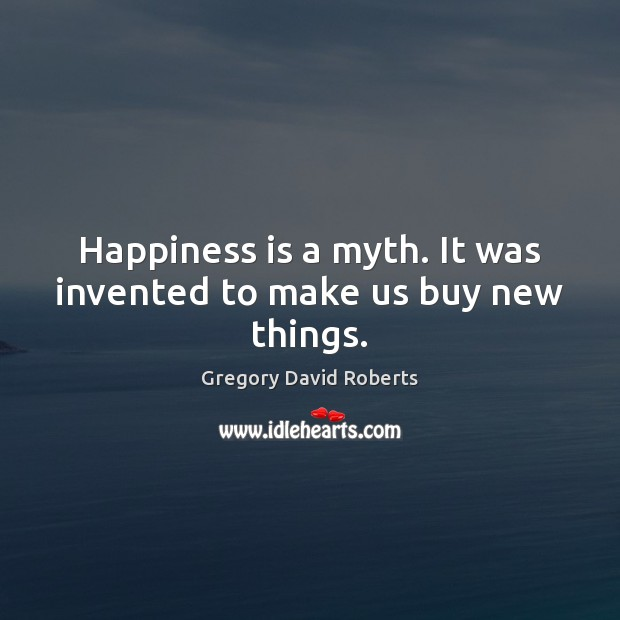 Happiness is a myth. It was invented to make us buy new things. Gregory David Roberts Picture Quote