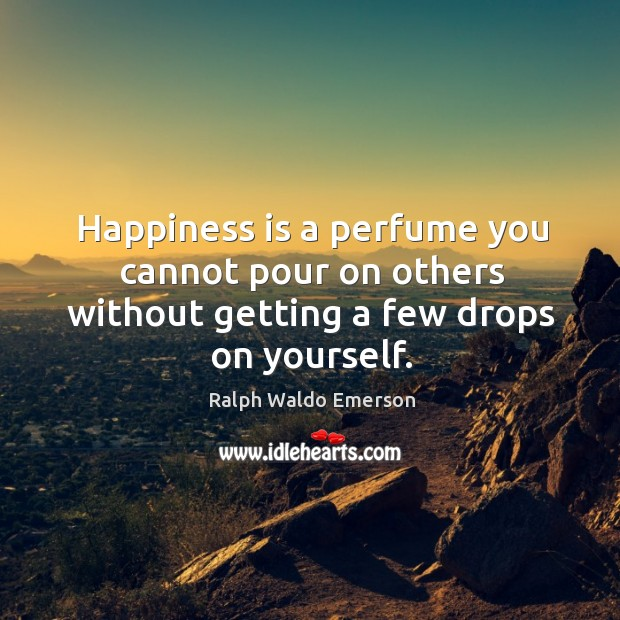 Image, Happiness is a perfume you cannot pour on others without getting a few drops on yourself.