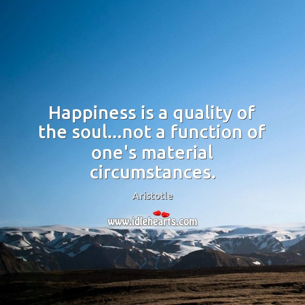 Image, Happiness is a quality of the soul…not a function of one's material circumstances.