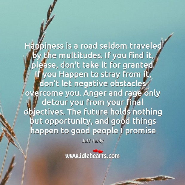 Happiness is a road seldom traveled by the multitudes. If you find Jeff Hardy Picture Quote