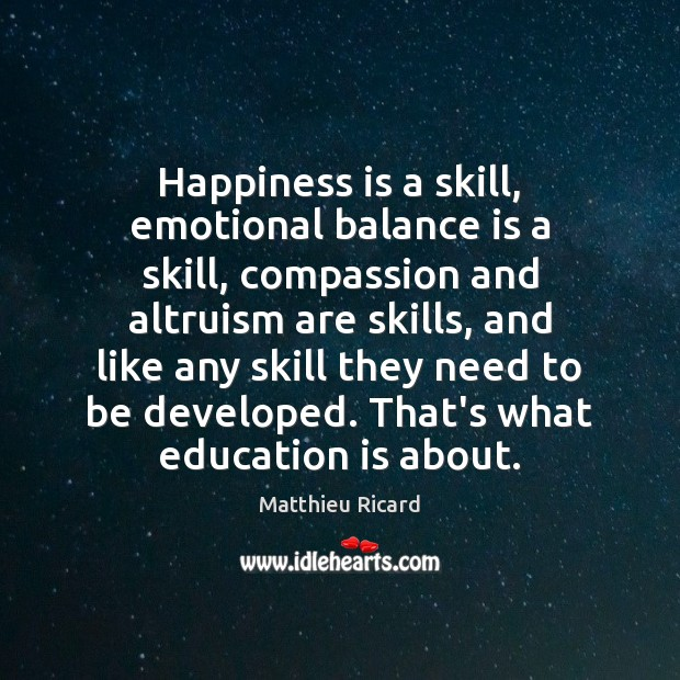 Happiness is a skill, emotional balance is a skill, compassion and altruism Matthieu Ricard Picture Quote