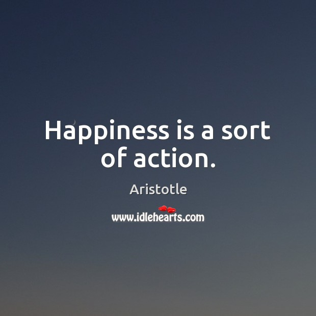 Image, Happiness is a sort of action.