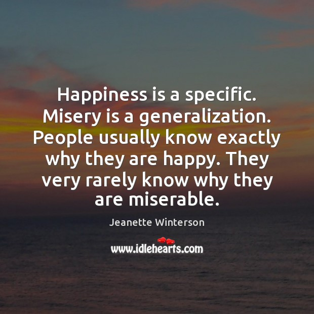 Happiness is a specific. Misery is a generalization. People usually know exactly Jeanette Winterson Picture Quote