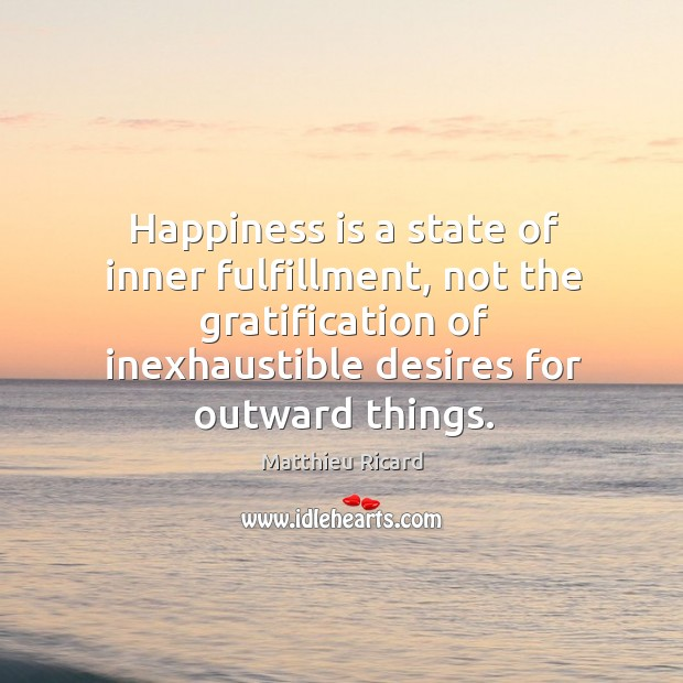 Happiness is a state of inner fulfillment, not the gratification of inexhaustible Matthieu Ricard Picture Quote