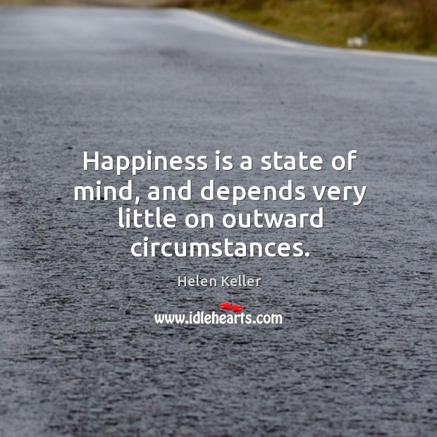 Happiness is a state of mind, and depends very little on outward circumstances. Image