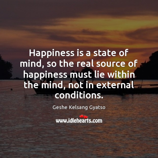 Happiness is a state of mind, so the real source of happiness Geshe Kelsang Gyatso Picture Quote