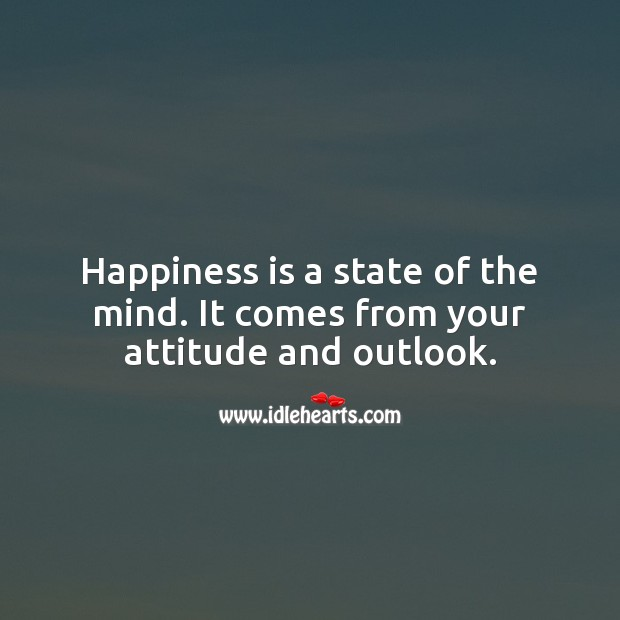 Happiness is a state of the mind. It comes from your attitude and outlook. Attitude Quotes Image