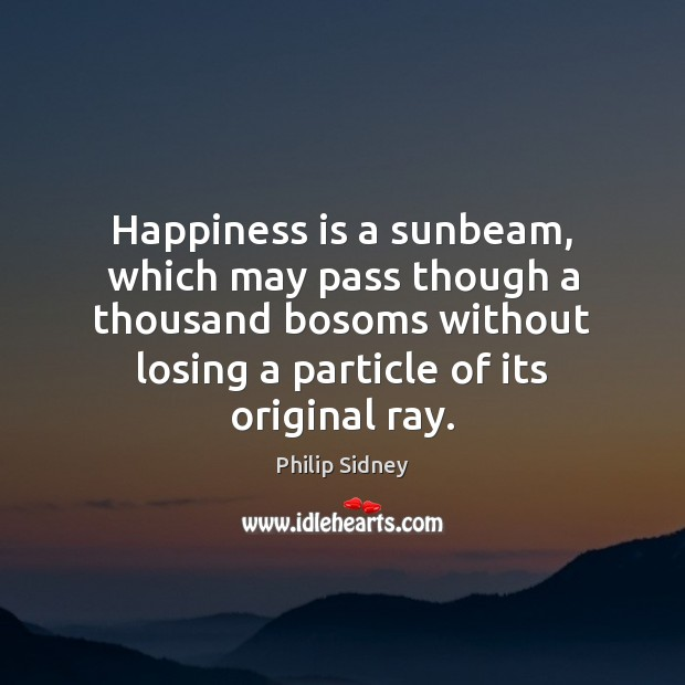 Happiness is a sunbeam, which may pass though a thousand bosoms without Philip Sidney Picture Quote