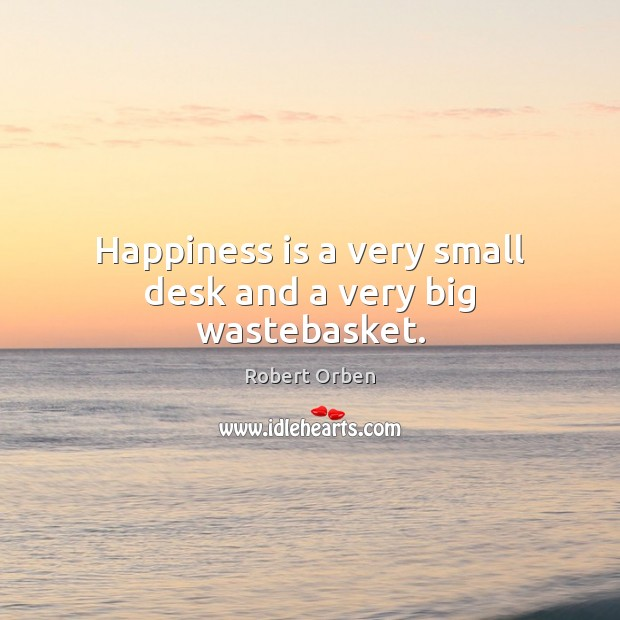 Happiness is a very small desk and a very big wastebasket. Robert Orben Picture Quote