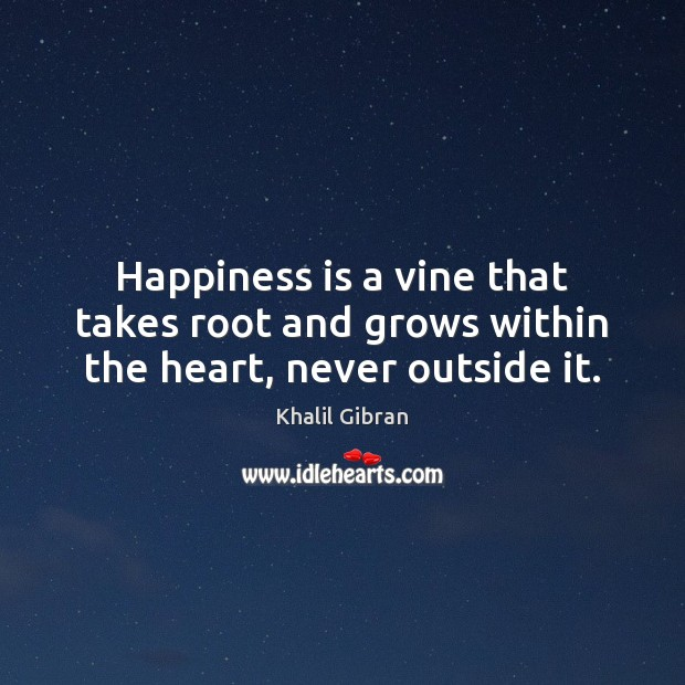 Image, Happiness is a vine that takes root and grows within the heart, never outside it.
