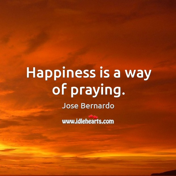 Happiness is a way of praying. Image