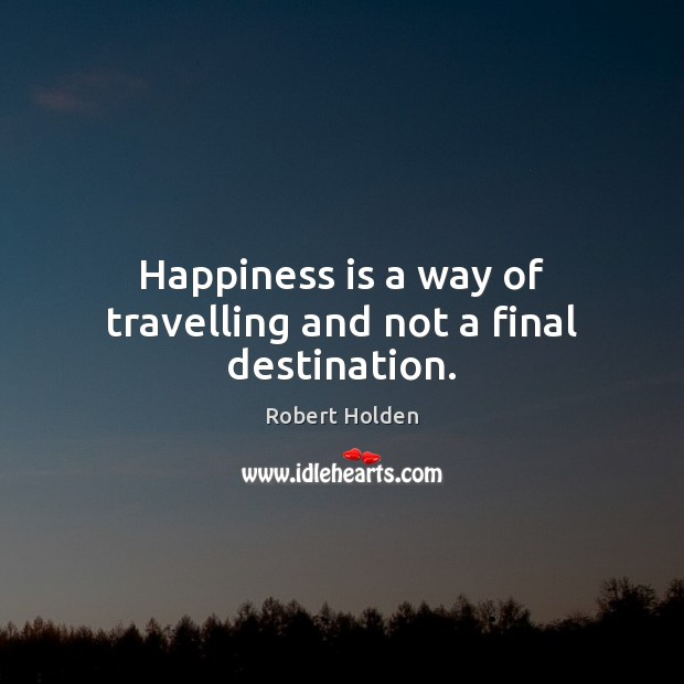Happiness is a way of travelling and not a final destination. Image