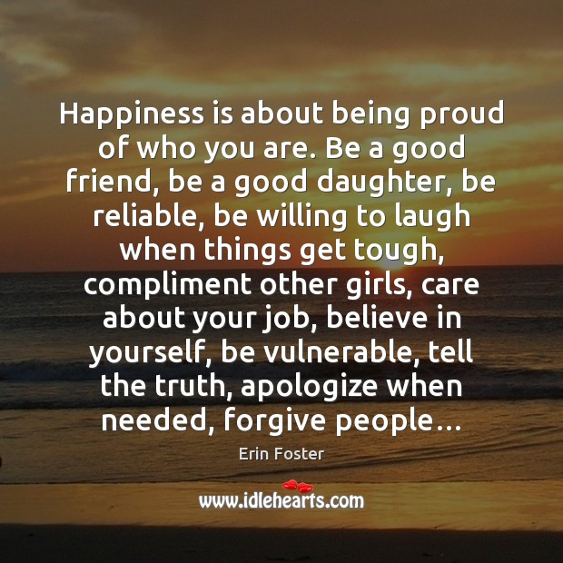 Happiness is about being proud of who you are. Be a good Erin Foster Picture Quote