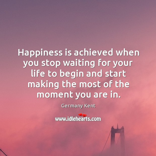Happiness is achieved when you stop waiting for your life to begin Image